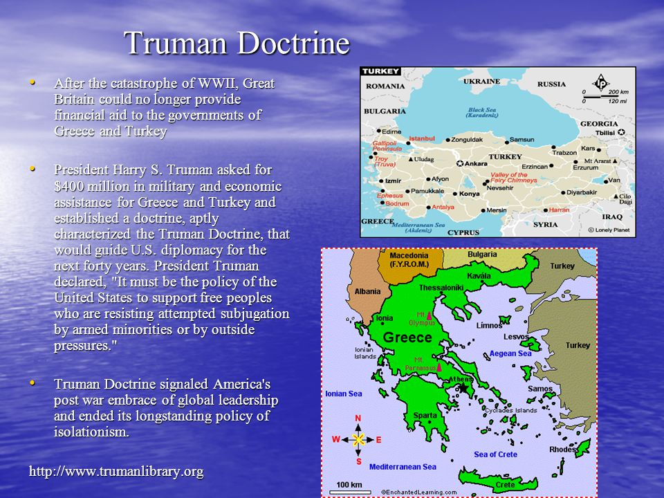 Truman Doctrine After the catastrophe of WWII, Great Britain could no longer provide financial aid to the governments of Greece and Turkey After the catastrophe of WWII, Great Britain could no longer provide financial aid to the governments of Greece and Turkey President Harry S.