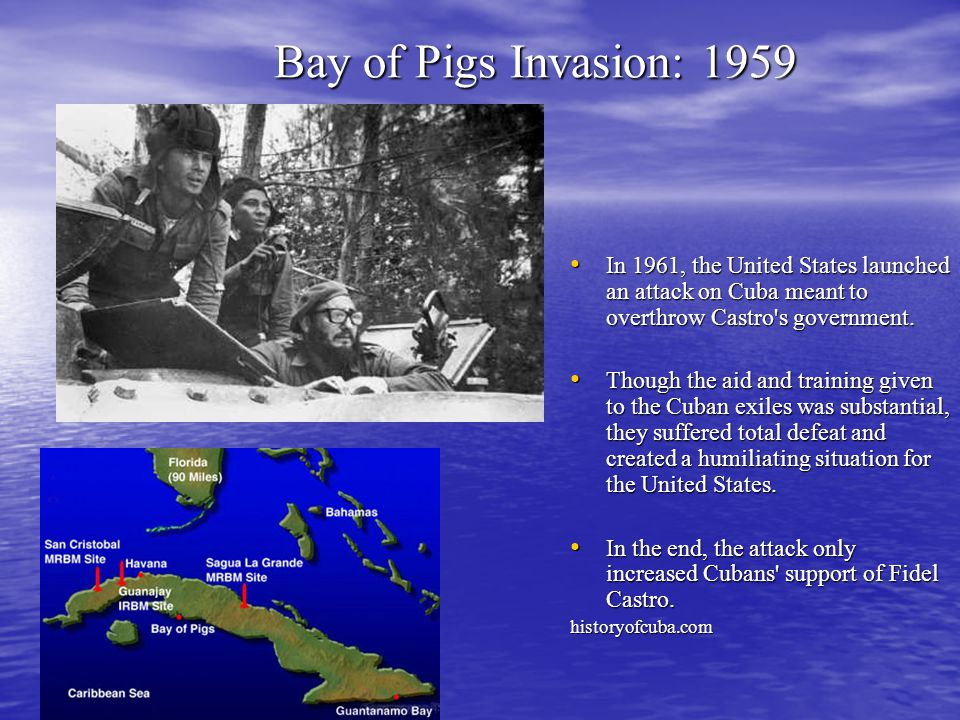 Bay of Pigs Invasion: 1959 In 1961, the United States launched an attack on Cuba meant to overthrow Castro s government.