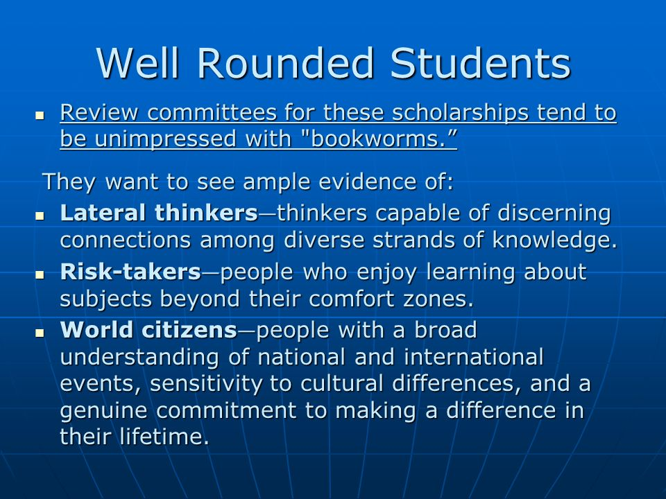 Well Rounded Students Review committees for these scholarships tend to be unimpressed with bookworms. Review committees for these scholarships tend to be unimpressed with bookworms. They want to see ample evidence of: They want to see ample evidence of: Lateral thinkers — thinkers capable of discerning connections among diverse strands of knowledge.