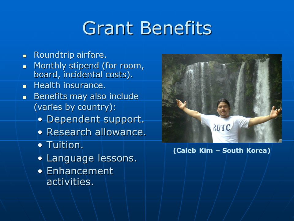 Grant Benefits Roundtrip airfare. Roundtrip airfare. Monthly stipend (for room, board, incidental costs). Monthly stipend (for room, board, incidental