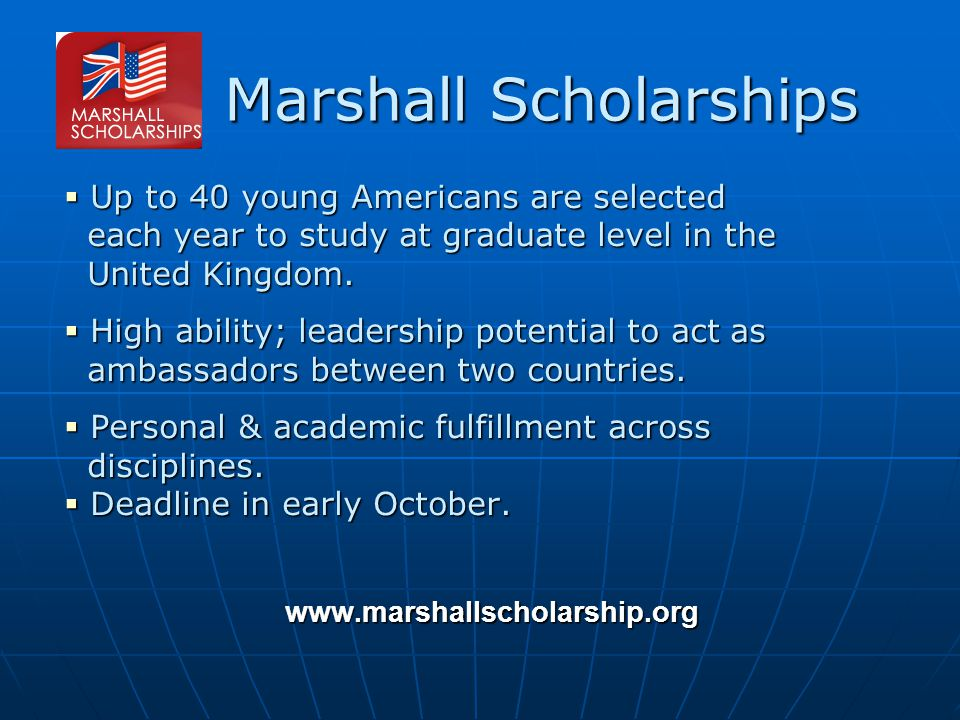 Marshall Scholarships  Up to 40 young Americans are selected each year to study at graduate level in the each year to study at graduate level in the United Kingdom.