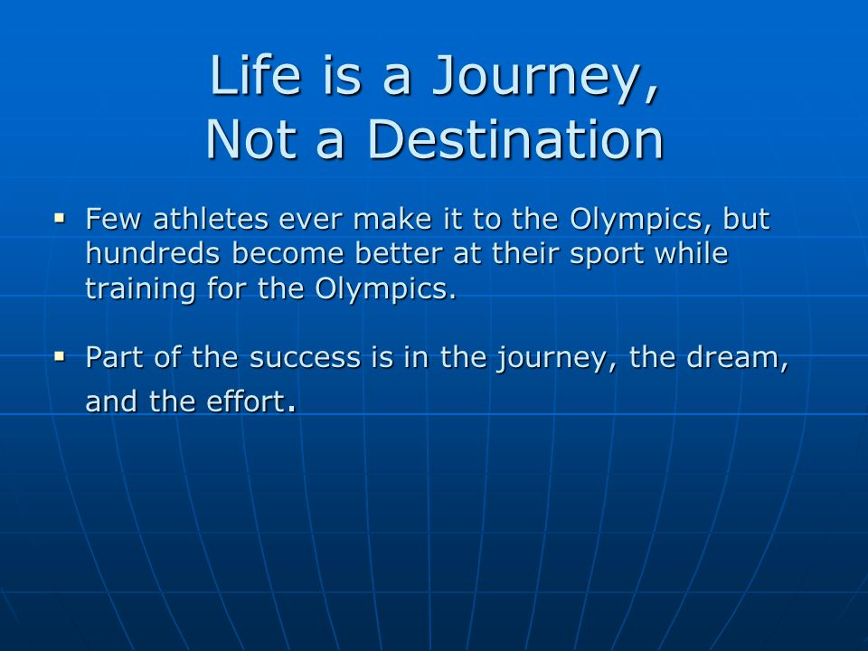 Life is a Journey, Not a Destination  Few athletes ever make it to the Olympics, but hundreds become better at their sport while training for the Olympics.