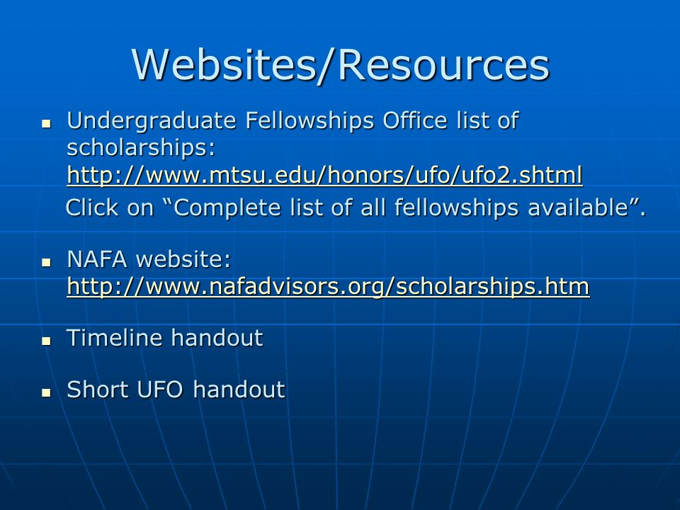 Websites/Resources Undergraduate Fellowships Office list of scholarships: http://www.mtsu.edu/honors/ufo/ufo2.shtml Undergraduate Fellowships Office list of scholarships: http://www.mtsu.edu/honors/ufo/ufo2.shtml http://www.mtsu.edu/honors/ufo/ufo2.shtml Click on Complete list of all fellowships available .