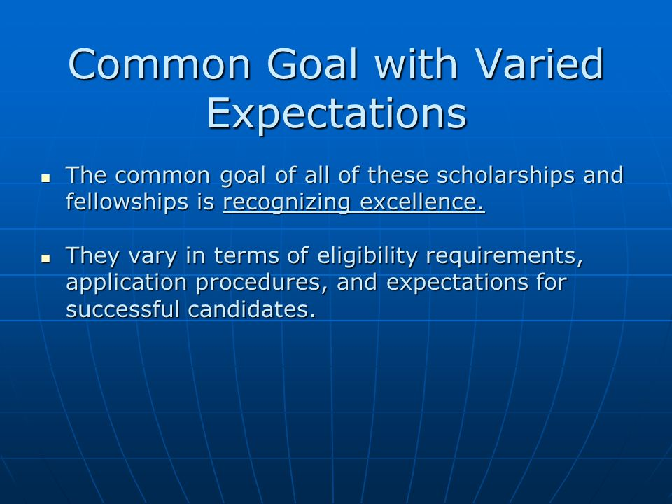 Common Goal with Varied Expectations The common goal of all of these scholarships and fellowships is recognizing excellence.