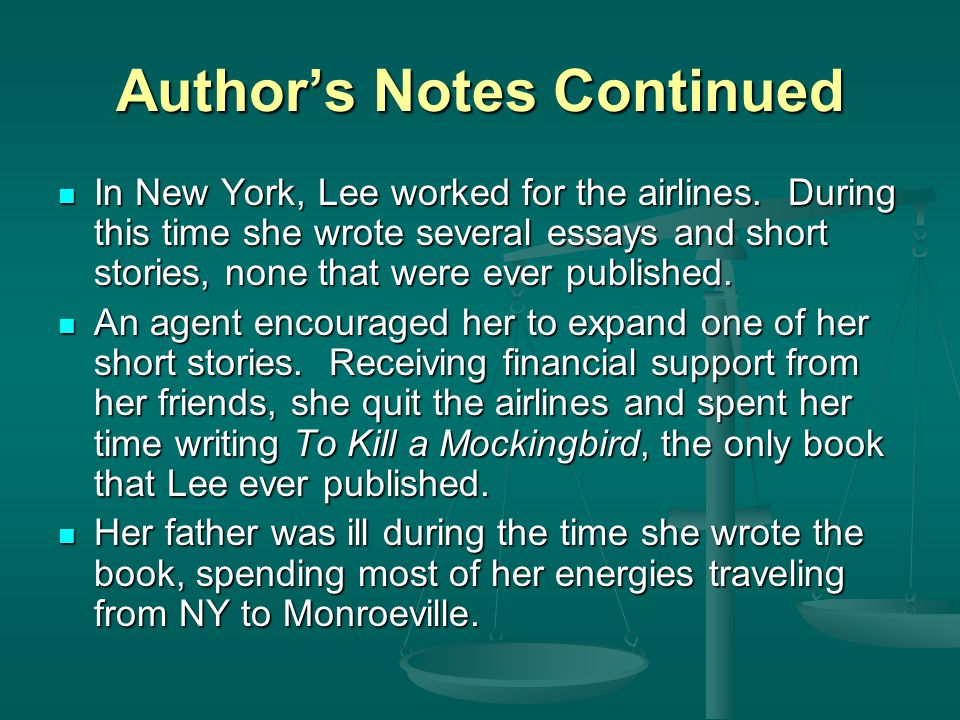 Author's Notes Continued Although the novel is not a strictly autobiographical account of her childhood, Lee certainly has drawn from those experiences as a basis of setting, plot, characters, and themes of her work Although the novel is not a strictly autobiographical account of her childhood, Lee certainly has drawn from those experiences as a basis of setting, plot, characters, and themes of her work