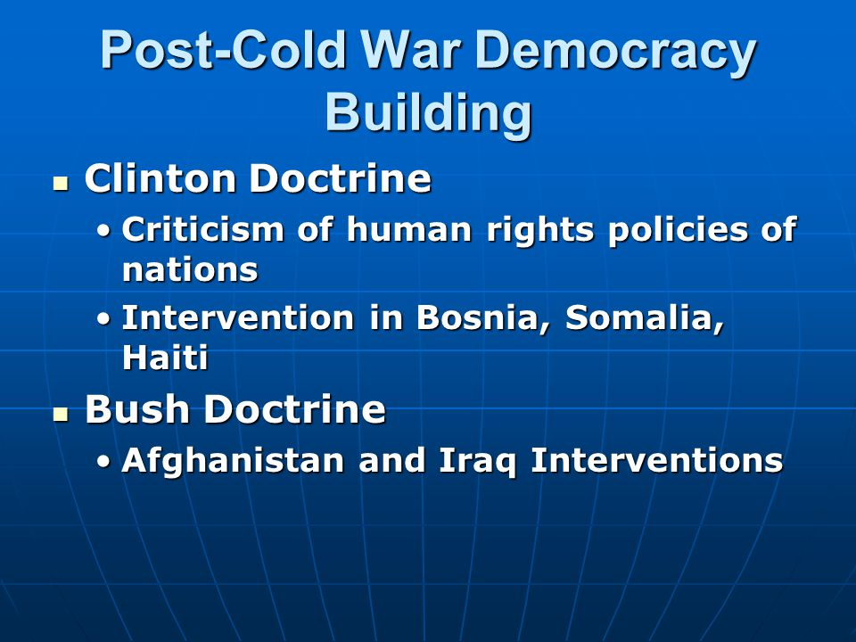 Post-Cold War Democracy Building Clinton Doctrine Clinton Doctrine Criticism of human rights policies of nationsCriticism of human rights policies of nations Intervention in Bosnia, Somalia, HaitiIntervention in Bosnia, Somalia, Haiti Bush Doctrine Bush Doctrine Afghanistan and Iraq InterventionsAfghanistan and Iraq Interventions