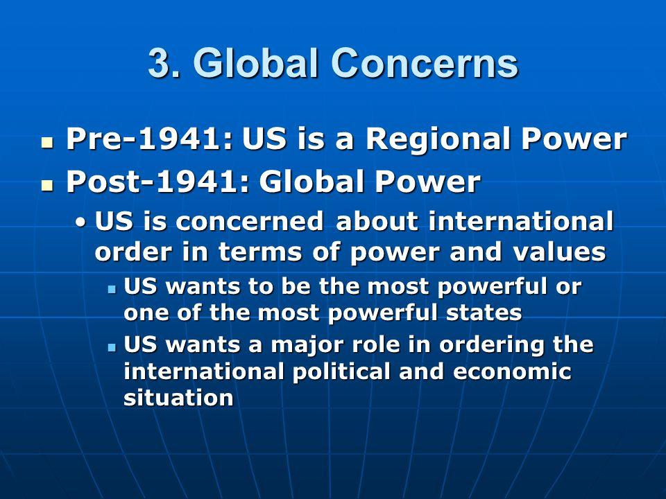 3. Global Concerns Pre-1941: US is a Regional Power Pre-1941: US is a Regional Power Post-1941: Global Power Post-1941: Global Power US is concerned a
