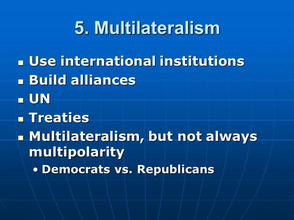 5. Multilateralism Use international institutions Use international institutions Build alliances Build alliances UN UN Treaties Treaties Multilaterali