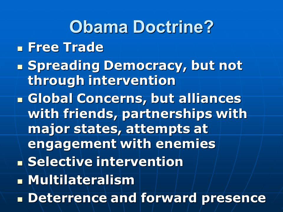Obama Doctrine? Free Trade Free Trade Spreading Democracy, but not through intervention Spreading Democracy, but not through intervention Global Conce