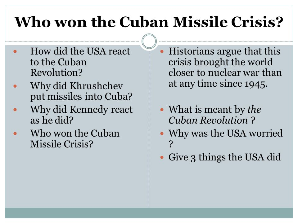 Who won the Cuban Missile Crisis? How did the USA react to the Cuban Revolution? Why did Khrushchev put missiles into Cuba? Why did Kennedy react as h