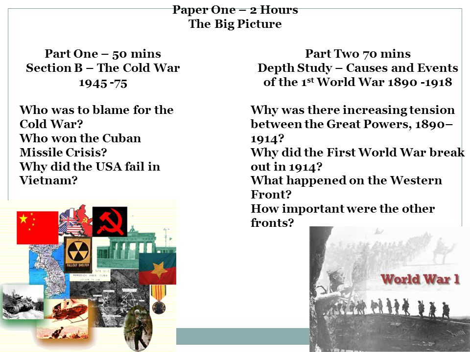 Paper One – 2 Hours The Big Picture Part One – 50 mins Section B – The Cold War 1945 -75 Who was to blame for the Cold War? Who won the Cuban Missile