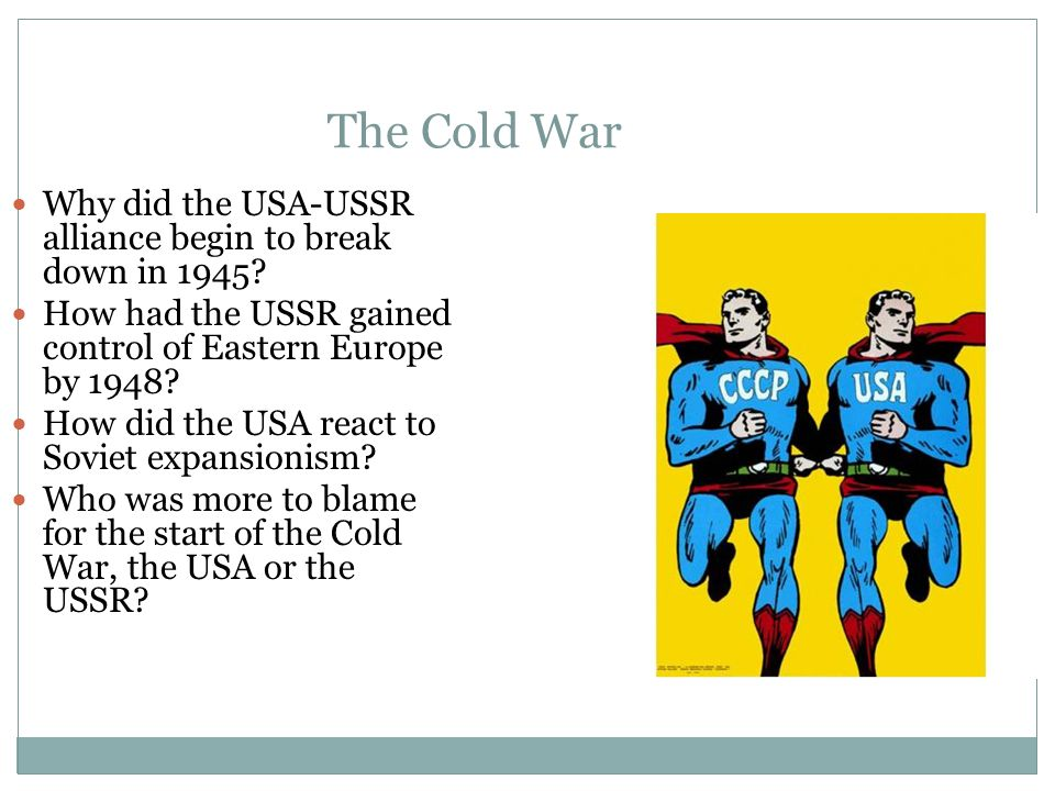 The Cold War Why did the USA-USSR alliance begin to break down in 1945? How had the USSR gained control of Eastern Europe by 1948? How did the USA rea