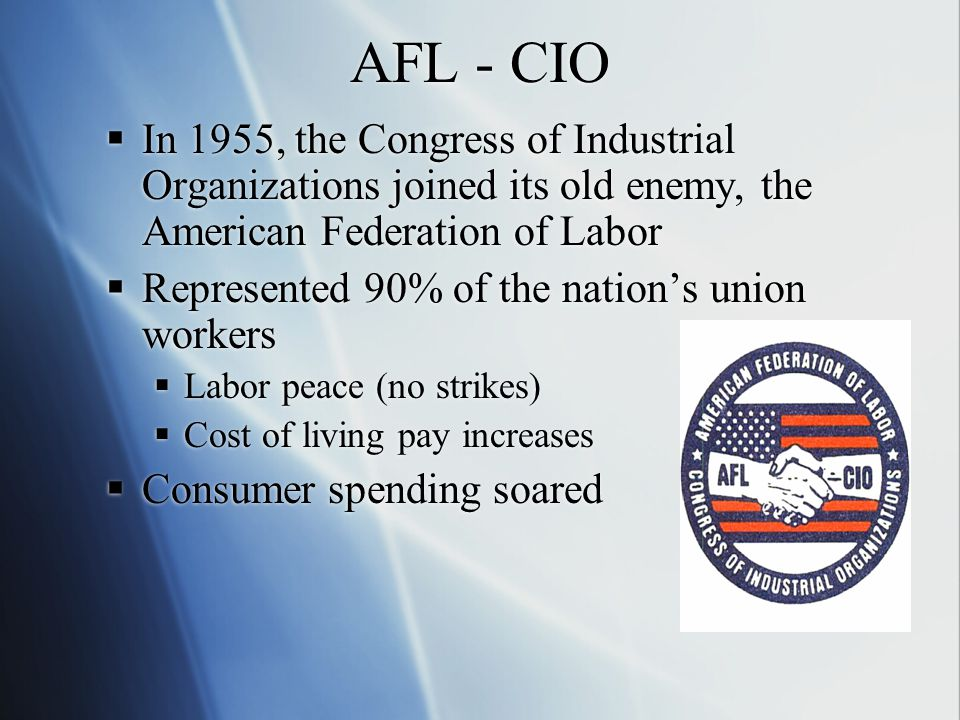 AFL - CIO  In 1955, the Congress of Industrial Organizations joined its old enemy, the American Federation of Labor  Represented 90% of the nation's union workers  Labor peace (no strikes)  Cost of living pay increases  Consumer spending soared  In 1955, the Congress of Industrial Organizations joined its old enemy, the American Federation of Labor  Represented 90% of the nation's union workers  Labor peace (no strikes)  Cost of living pay increases  Consumer spending soared