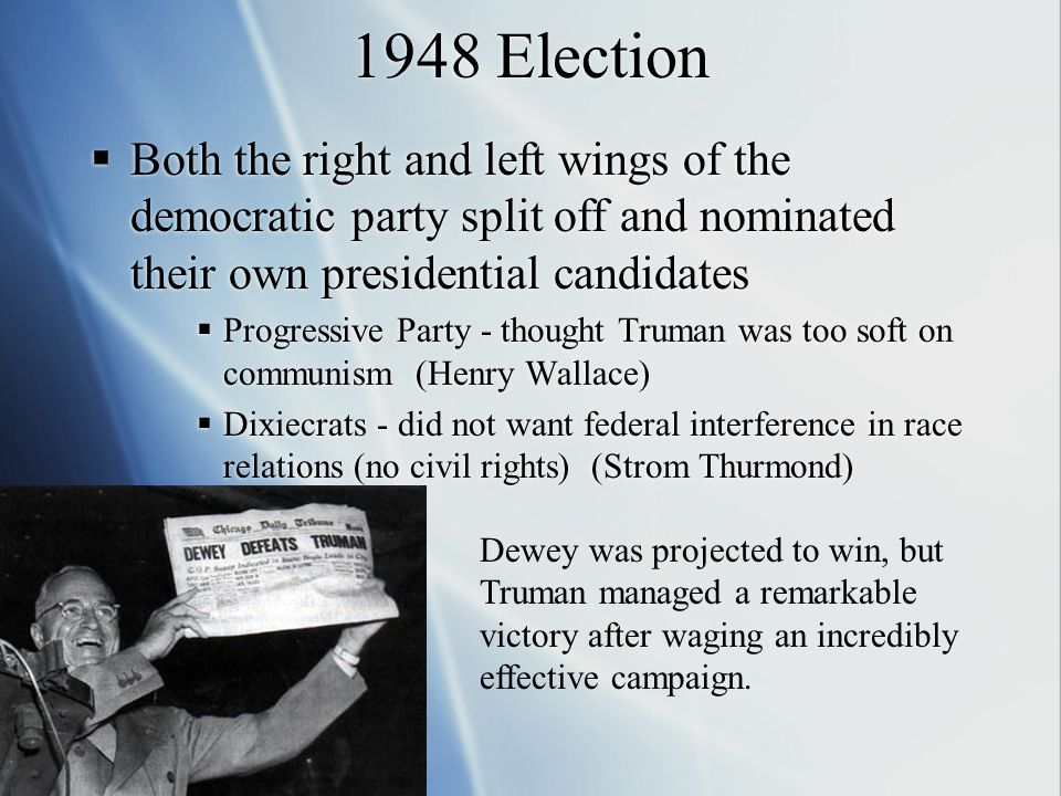 1948 Election  Both the right and left wings of the democratic party split off and nominated their own presidential candidates  Progressive Party - thought Truman was too soft on communism (Henry Wallace)  Dixiecrats - did not want federal interference in race relations (no civil rights) (Strom Thurmond)  Both the right and left wings of the democratic party split off and nominated their own presidential candidates  Progressive Party - thought Truman was too soft on communism (Henry Wallace)  Dixiecrats - did not want federal interference in race relations (no civil rights) (Strom Thurmond) Dewey was projected to win, but Truman managed a remarkable victory after waging an incredibly effective campaign.