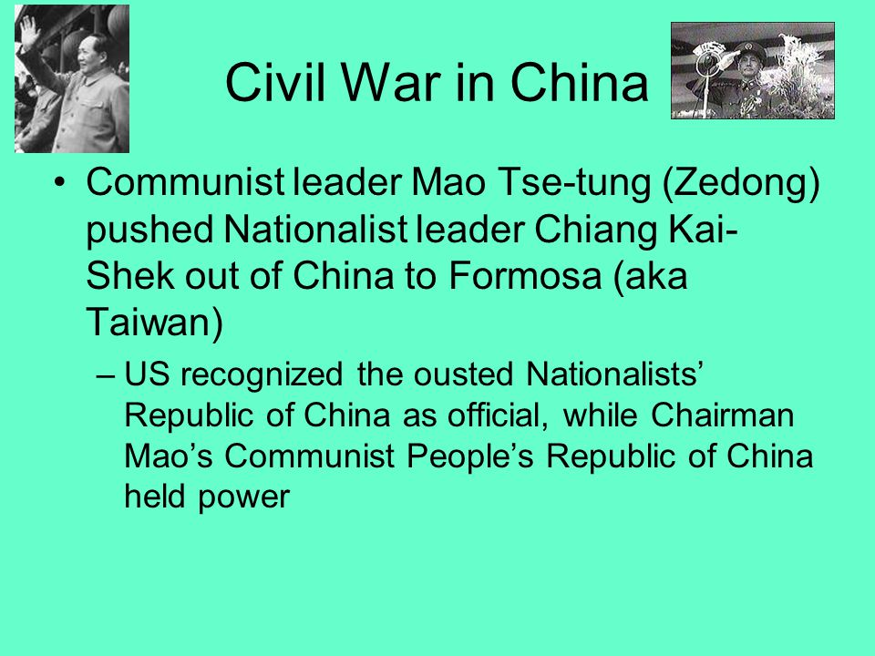 Civil War in China Communist leader Mao Tse-tung (Zedong) pushed Nationalist leader Chiang Kai- Shek out of China to Formosa (aka Taiwan) –US recognized the ousted Nationalists' Republic of China as official, while Chairman Mao's Communist People's Republic of China held power