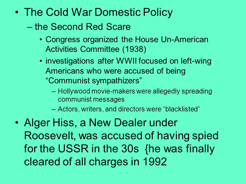 The Cold War Domestic Policy –the Second Red Scare Congress organized the House Un-American Activities Committee (1938) investigations after WWII focused on left-wing Americans who were accused of being Communist sympathizers –Hollywood movie-makers were allegedly spreading communist messages –Actors, writers, and directors were blacklisted Alger Hiss, a New Dealer under Roosevelt, was accused of having spied for the USSR in the 30s {he was finally cleared of all charges in 1992