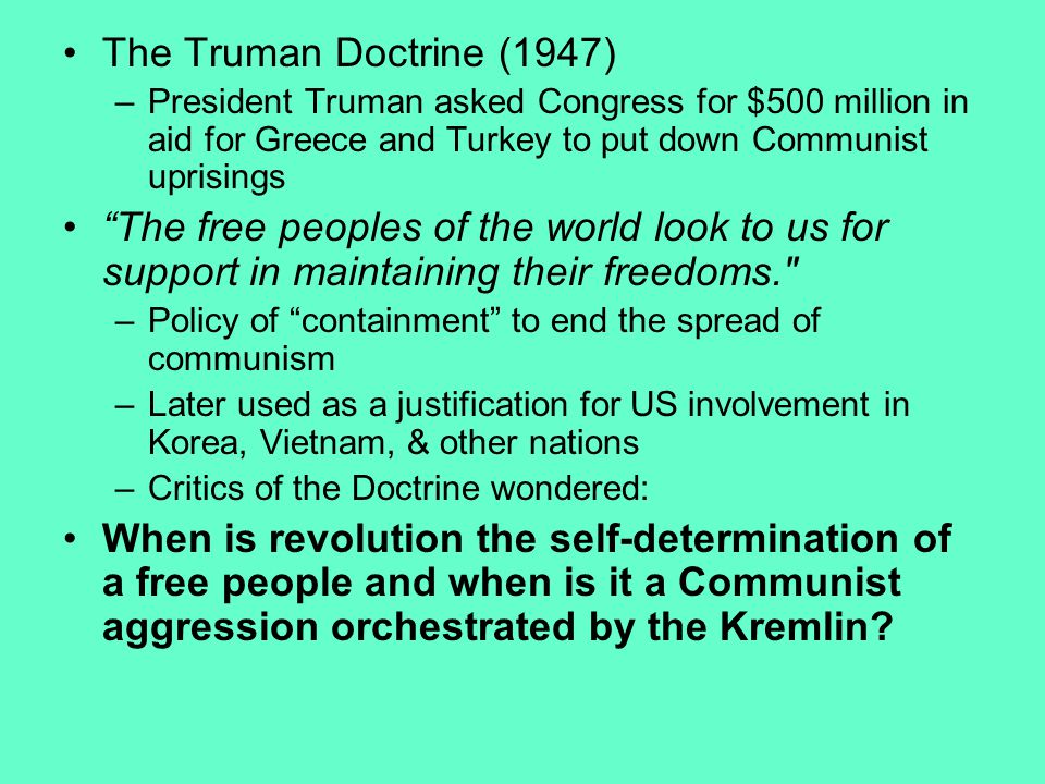 The Truman Doctrine (1947) –President Truman asked Congress for $500 million in aid for Greece and Turkey to put down Communist uprisings The free peoples of the world look to us for support in maintaining their freedoms. –Policy of containment to end the spread of communism –Later used as a justification for US involvement in Korea, Vietnam, & other nations –Critics of the Doctrine wondered: When is revolution the self-determination of a free people and when is it a Communist aggression orchestrated by the Kremlin