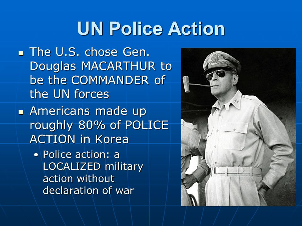 UN Police Action The U.S. chose Gen. Douglas MACARTHUR to be the COMMANDER of the UN forces The U.S. chose Gen. Douglas MACARTHUR to be the COMMANDER