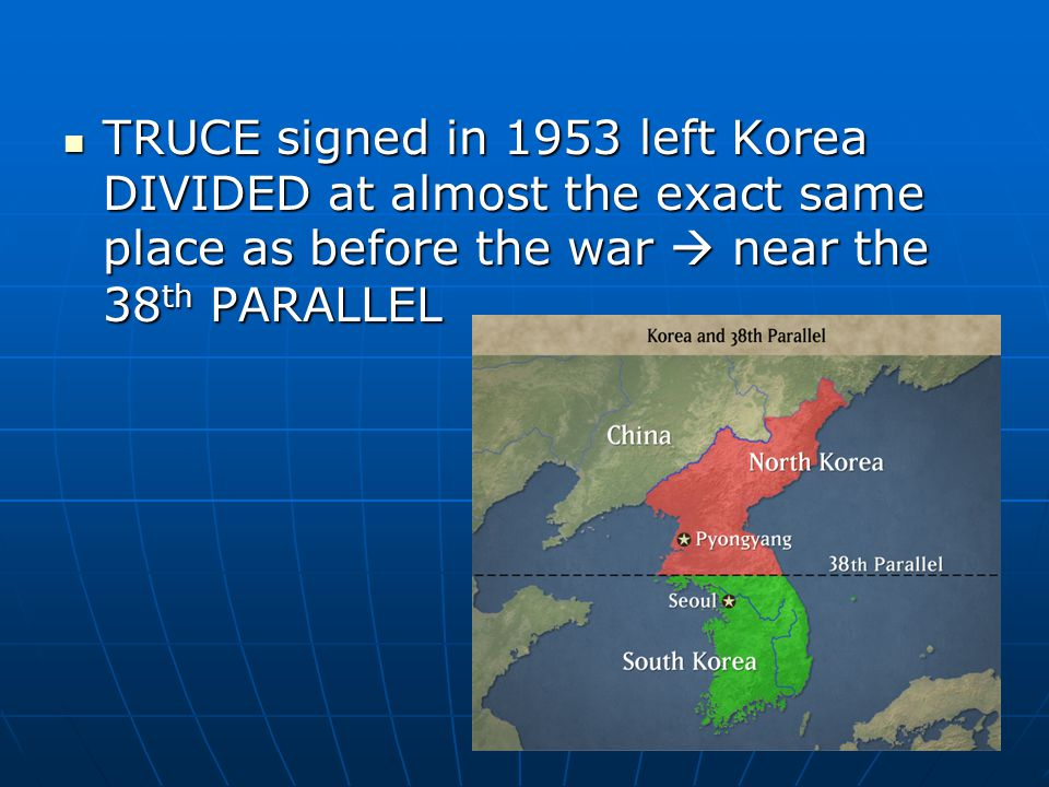 TRUCE signed in 1953 left Korea DIVIDED at almost the exact same place as before the war  near the 38 th PARALLEL TRUCE signed in 1953 left Korea DIVIDED at almost the exact same place as before the war  near the 38 th PARALLEL