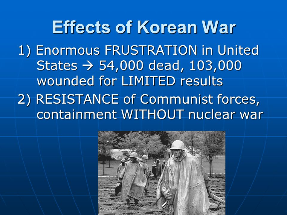 Effects of Korean War 1) Enormous FRUSTRATION in United States  54,000 dead, 103,000 wounded for LIMITED results 2) RESISTANCE of Communist forces, containment WITHOUT nuclear war