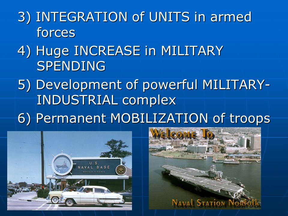 3) INTEGRATION of UNITS in armed forces 4) Huge INCREASE in MILITARY SPENDING 5) Development of powerful MILITARY- INDUSTRIAL complex 6) Permanent MOB