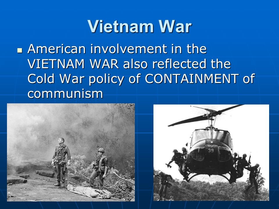 Vietnam War American involvement in the VIETNAM WAR also reflected the Cold War policy of CONTAINMENT of communism American involvement in the VIETNAM WAR also reflected the Cold War policy of CONTAINMENT of communism