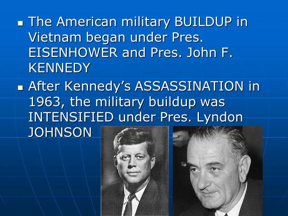 The American military BUILDUP in Vietnam began under Pres. EISENHOWER and Pres. John F. KENNEDY The American military BUILDUP in Vietnam began under P
