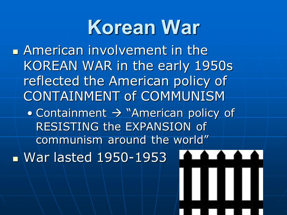 Korean War American involvement in the KOREAN WAR in the early 1950s reflected the American policy of CONTAINMENT of COMMUNISM American involvement in the KOREAN WAR in the early 1950s reflected the American policy of CONTAINMENT of COMMUNISM Containment  American policy of RESISTING the EXPANSION of communism around the world Containment  American policy of RESISTING the EXPANSION of communism around the world War lasted 1950-1953 War lasted 1950-1953