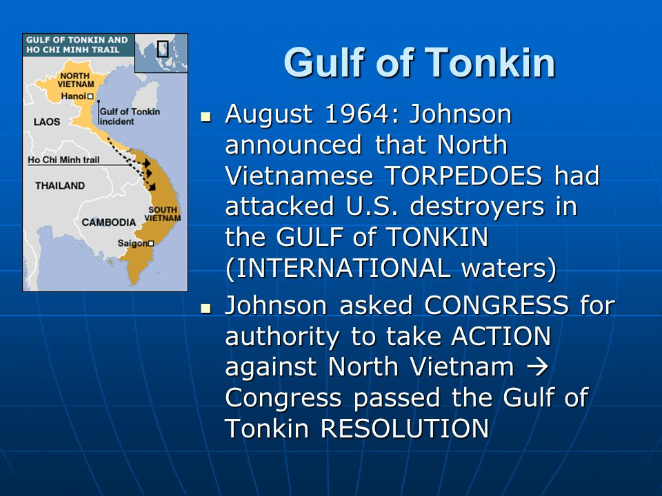 August 1964: Johnson announced that North Vietnamese TORPEDOES had attacked U.S. destroyers in the GULF of TONKIN (INTERNATIONAL waters) August 1964: