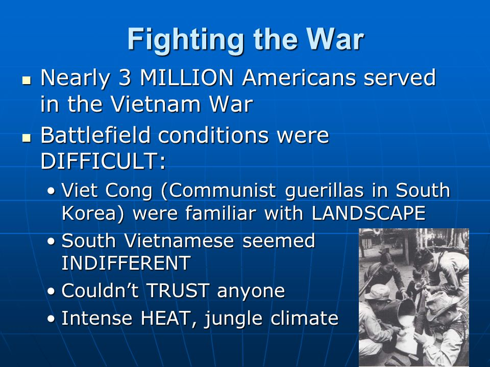 Fighting the War Nearly 3 MILLION Americans served in the Vietnam War Nearly 3 MILLION Americans served in the Vietnam War Battlefield conditions were