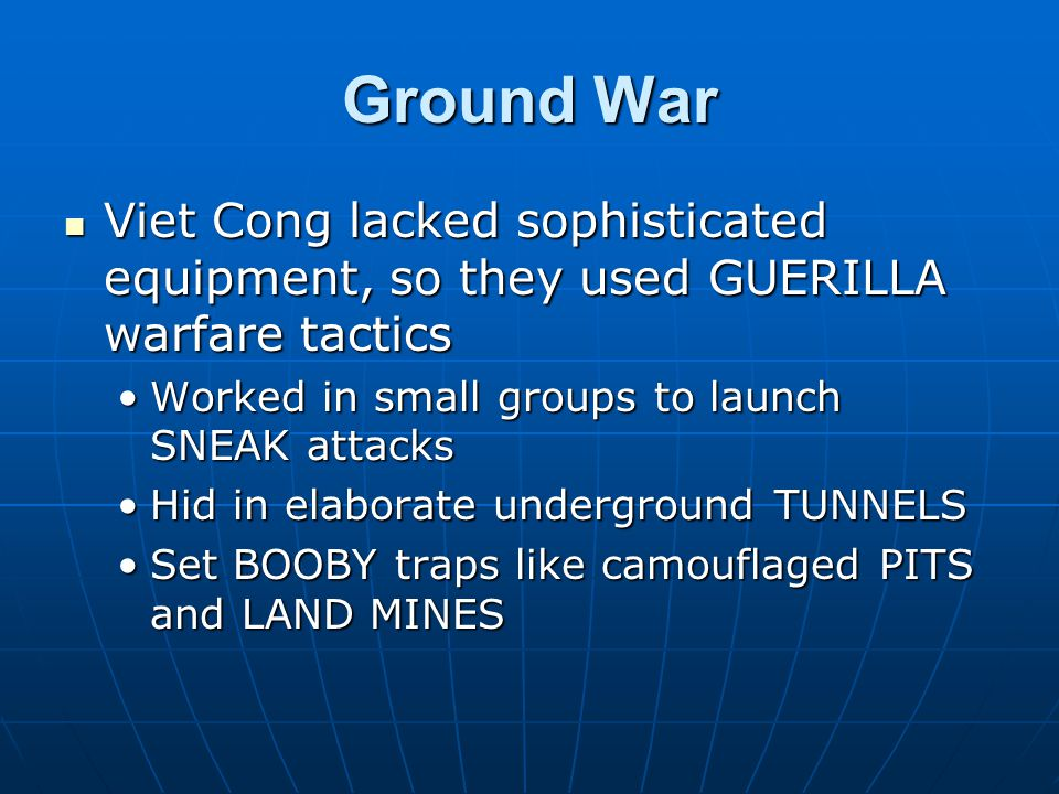 Ground War Viet Cong lacked sophisticated equipment, so they used GUERILLA warfare tactics Viet Cong lacked sophisticated equipment, so they used GUERILLA warfare tactics Worked in small groups to launch SNEAK attacksWorked in small groups to launch SNEAK attacks Hid in elaborate underground TUNNELSHid in elaborate underground TUNNELS Set BOOBY traps like camouflaged PITS and LAND MINESSet BOOBY traps like camouflaged PITS and LAND MINES