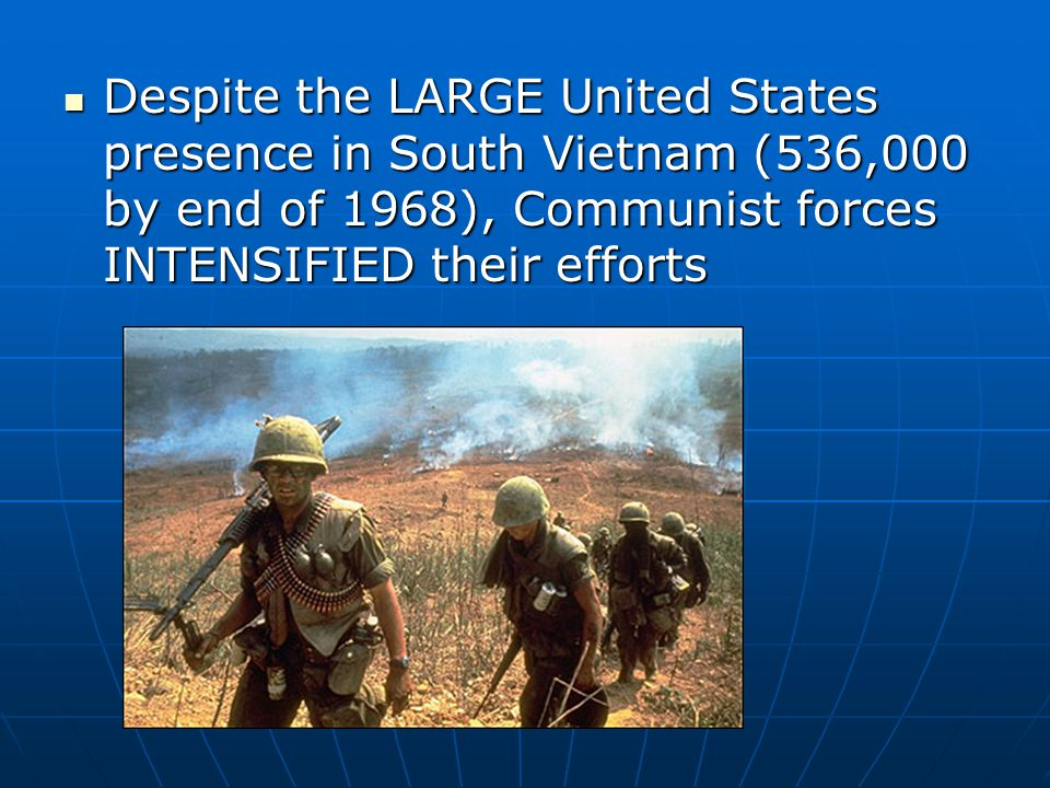 Despite the LARGE United States presence in South Vietnam (536,000 by end of 1968), Communist forces INTENSIFIED their efforts Despite the LARGE United States presence in South Vietnam (536,000 by end of 1968), Communist forces INTENSIFIED their efforts
