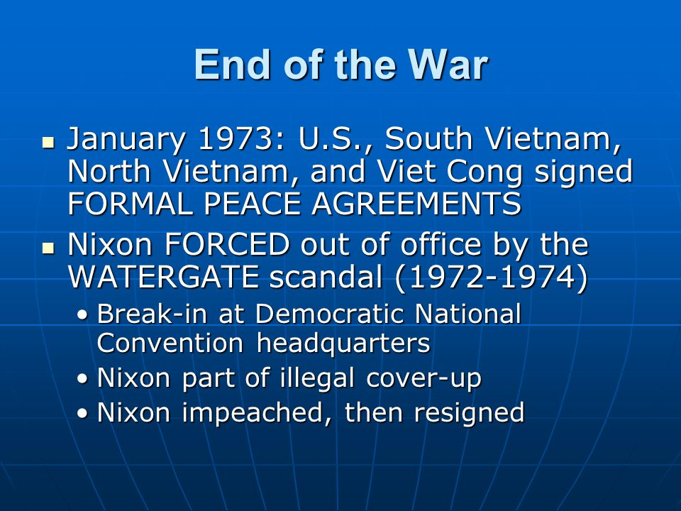 End of the War January 1973: U.S., South Vietnam, North Vietnam, and Viet Cong signed FORMAL PEACE AGREEMENTS January 1973: U.S., South Vietnam, North Vietnam, and Viet Cong signed FORMAL PEACE AGREEMENTS Nixon FORCED out of office by the WATERGATE scandal (1972-1974) Nixon FORCED out of office by the WATERGATE scandal (1972-1974) Break-in at Democratic National Convention headquartersBreak-in at Democratic National Convention headquarters Nixon part of illegal cover-upNixon part of illegal cover-up Nixon impeached, then resignedNixon impeached, then resigned