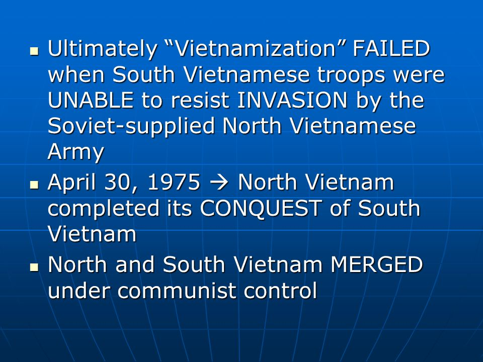 Ultimately Vietnamization FAILED when South Vietnamese troops were UNABLE to resist INVASION by the Soviet-supplied North Vietnamese Army Ultimately Vietnamization FAILED when South Vietnamese troops were UNABLE to resist INVASION by the Soviet-supplied North Vietnamese Army April 30, 1975  North Vietnam completed its CONQUEST of South Vietnam April 30, 1975  North Vietnam completed its CONQUEST of South Vietnam North and South Vietnam MERGED under communist control North and South Vietnam MERGED under communist control