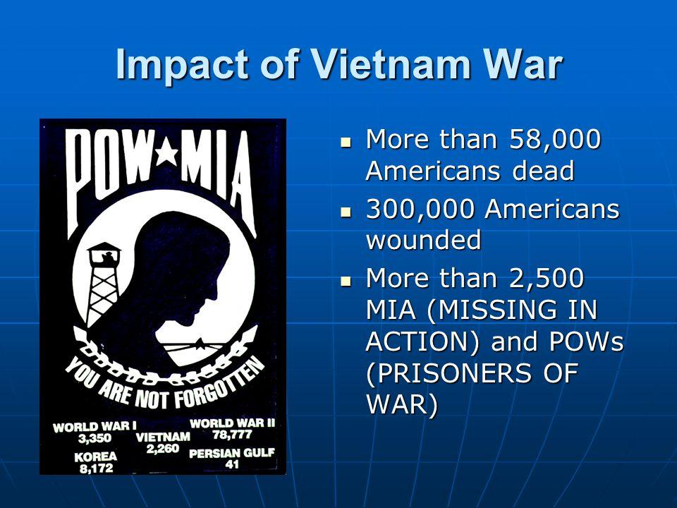 Impact of Vietnam War More than 58,000 Americans dead More than 58,000 Americans dead 300,000 Americans wounded 300,000 Americans wounded More than 2,