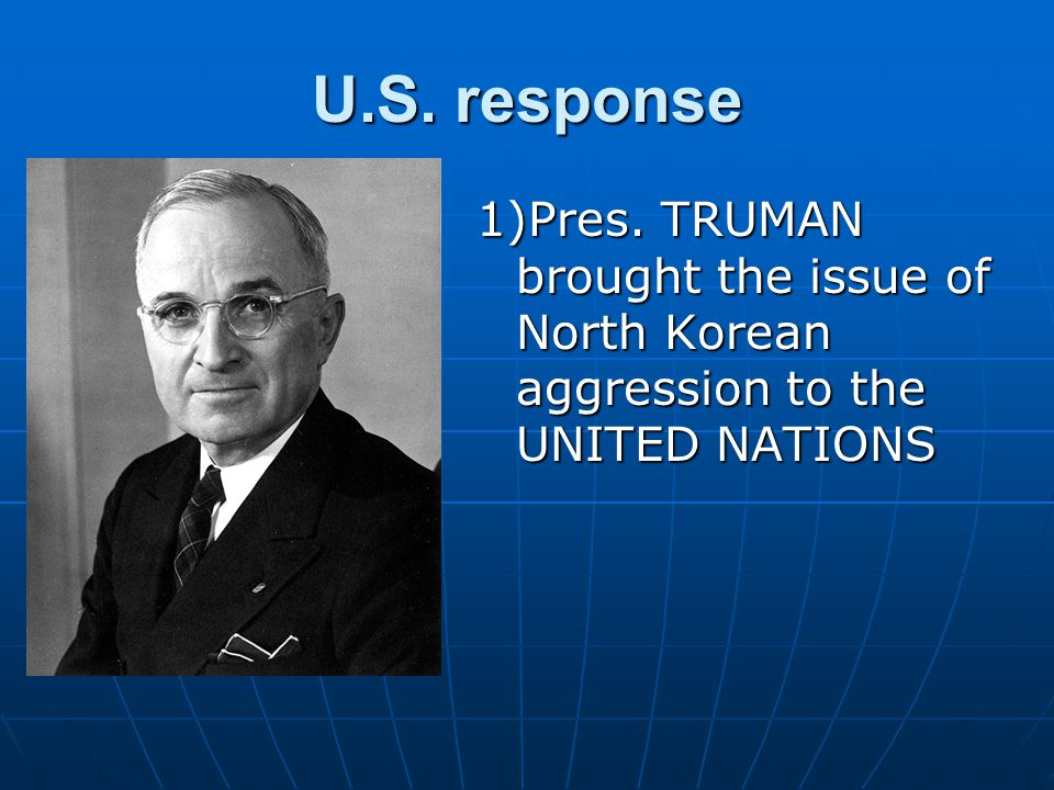 U.S. response 1)Pres. TRUMAN brought the issue of North Korean aggression to the UNITED NATIONS