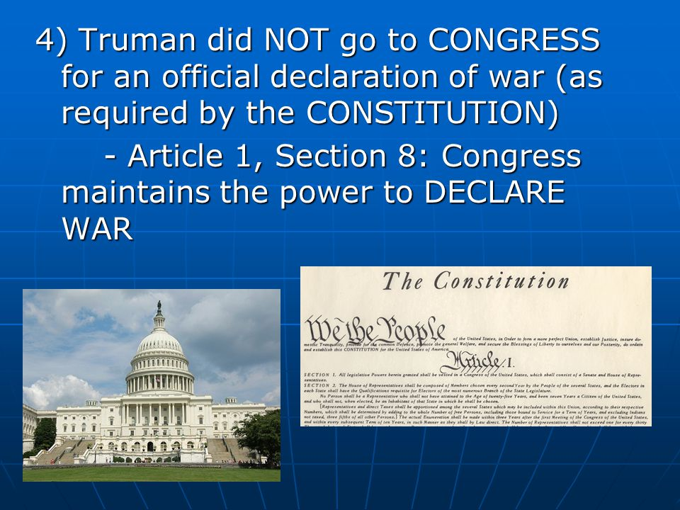 4) Truman did NOT go to CONGRESS for an official declaration of war (as required by the CONSTITUTION) - Article 1, Section 8: Congress maintains the p