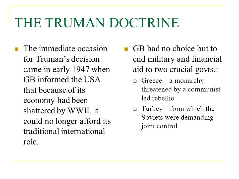 THE TRUMAN DOCTRINE The immediate occasion for Truman's decision came in early 1947 when GB informed the USA that because of its economy had been shat