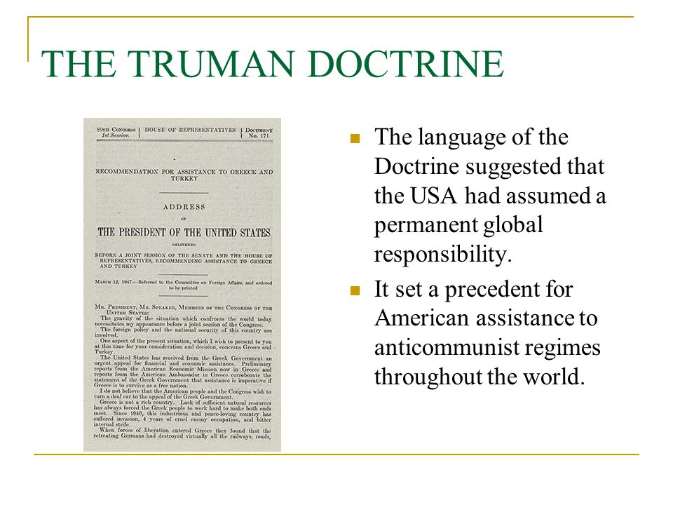 THE TRUMAN DOCTRINE The language of the Doctrine suggested that the USA had assumed a permanent global responsibility. It set a precedent for American