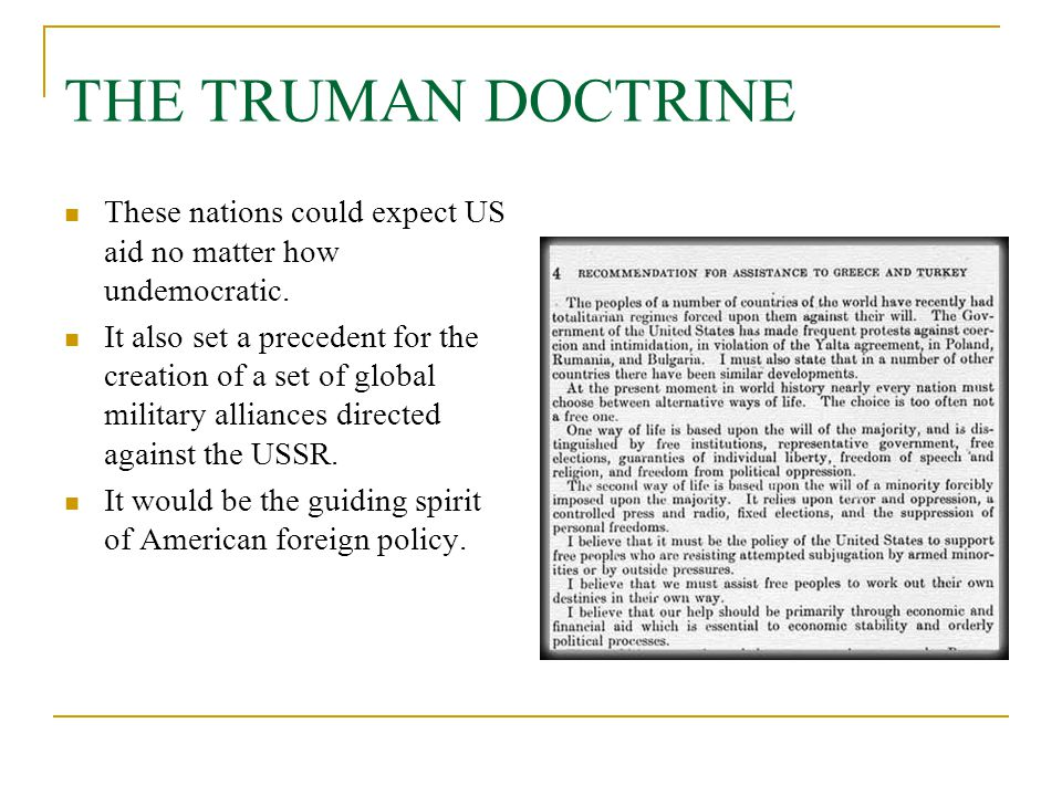 THE TRUMAN DOCTRINE These nations could expect US aid no matter how undemocratic. It also set a precedent for the creation of a set of global military