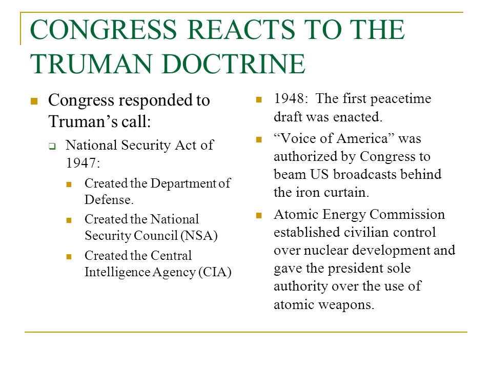 CONGRESS REACTS TO THE TRUMAN DOCTRINE Congress responded to Truman's call:  National Security Act of 1947: Created the Department of Defense. Create