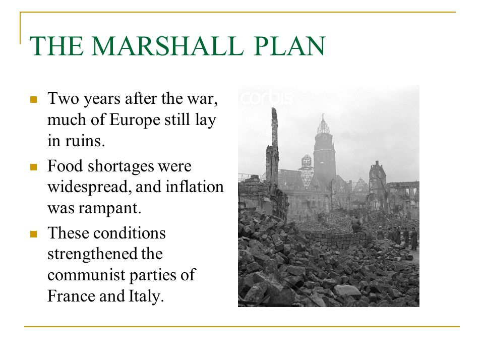 THE MARSHALL PLAN Two years after the war, much of Europe still lay in ruins. Food shortages were widespread, and inflation was rampant. These conditi