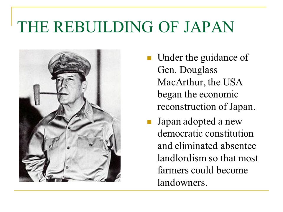THE REBUILDING OF JAPAN Under the guidance of Gen. Douglass MacArthur, the USA began the economic reconstruction of Japan. Japan adopted a new democra