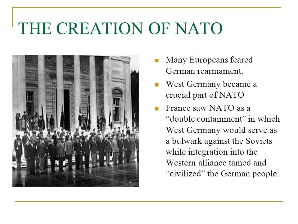 """THE CREATION OF NATO Many Europeans feared German rearmament. West Germany became a crucial part of NATO France saw NATO as a """"double containment"""" in"""