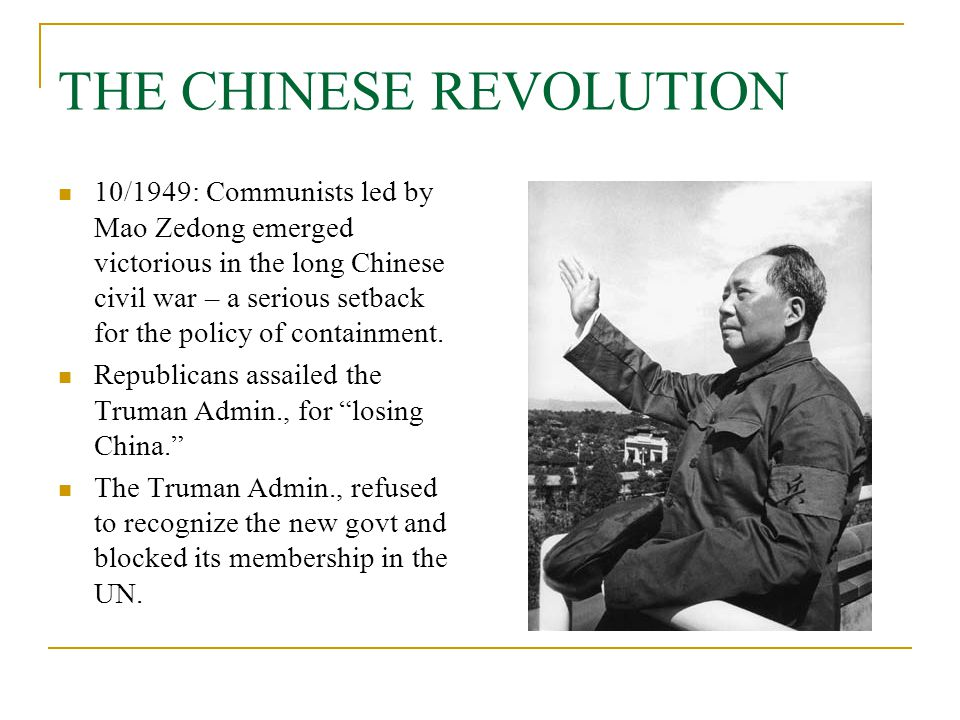 THE CHINESE REVOLUTION 10/1949: Communists led by Mao Zedong emerged victorious in the long Chinese civil war – a serious setback for the policy of co