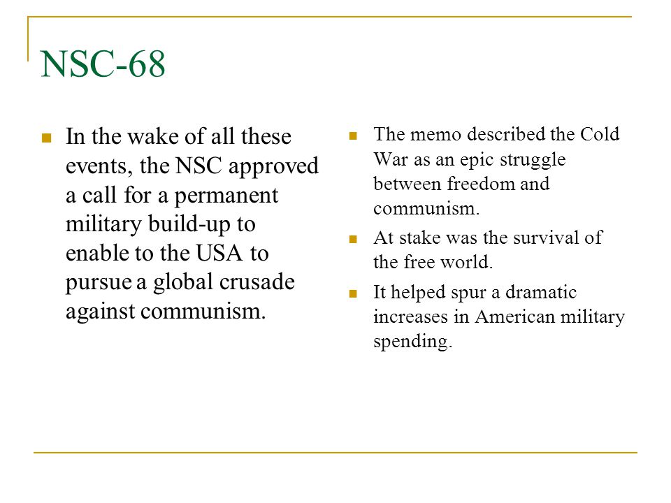 NSC-68 In the wake of all these events, the NSC approved a call for a permanent military build-up to enable to the USA to pursue a global crusade agai