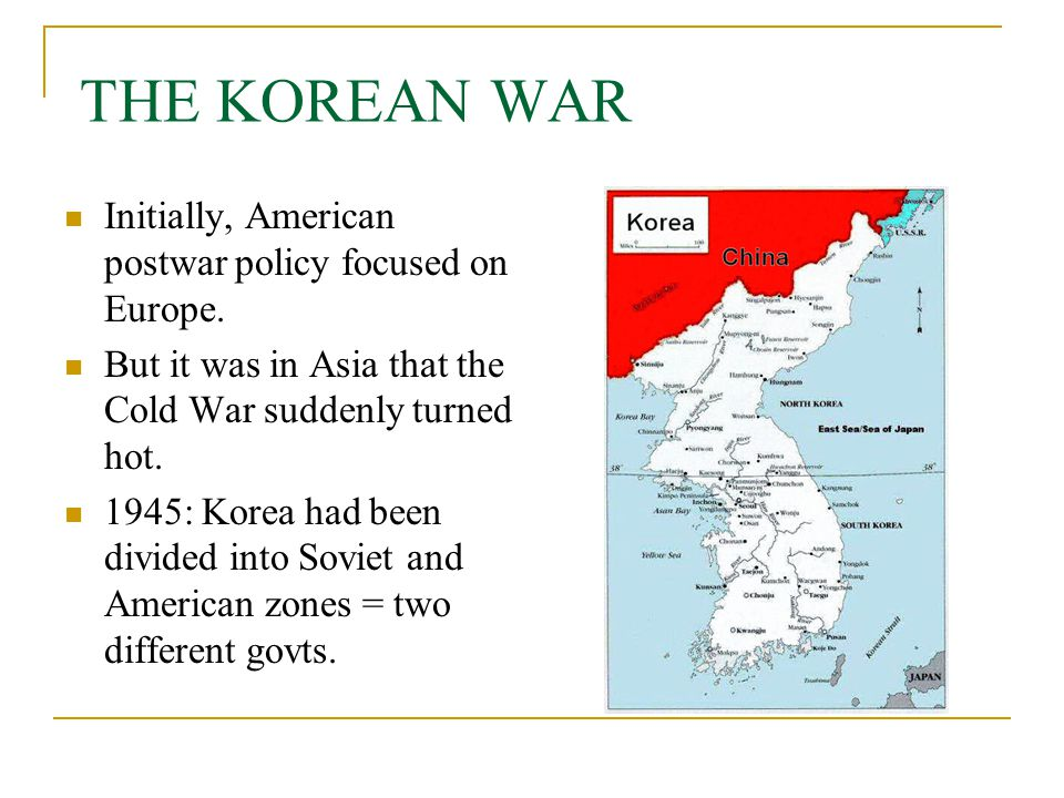 Initially, American postwar policy focused on Europe. But it was in Asia that the Cold War suddenly turned hot. 1945: Korea had been divided into Sovi