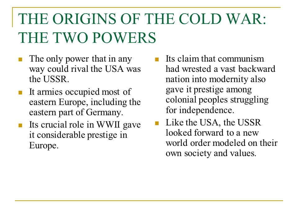THE ORIGINS OF THE COLD WAR: THE TWO POWERS The only power that in any way could rival the USA was the USSR. It armies occupied most of eastern Europe