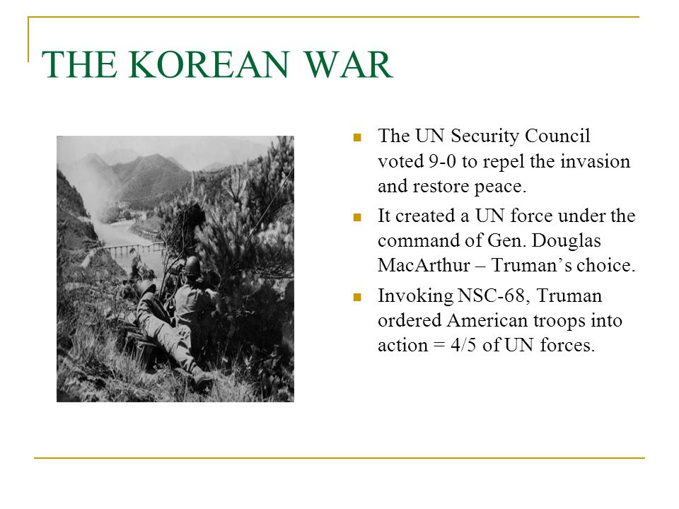 THE KOREAN WAR The UN Security Council voted 9-0 to repel the invasion and restore peace. It created a UN force under the command of Gen. Douglas MacA