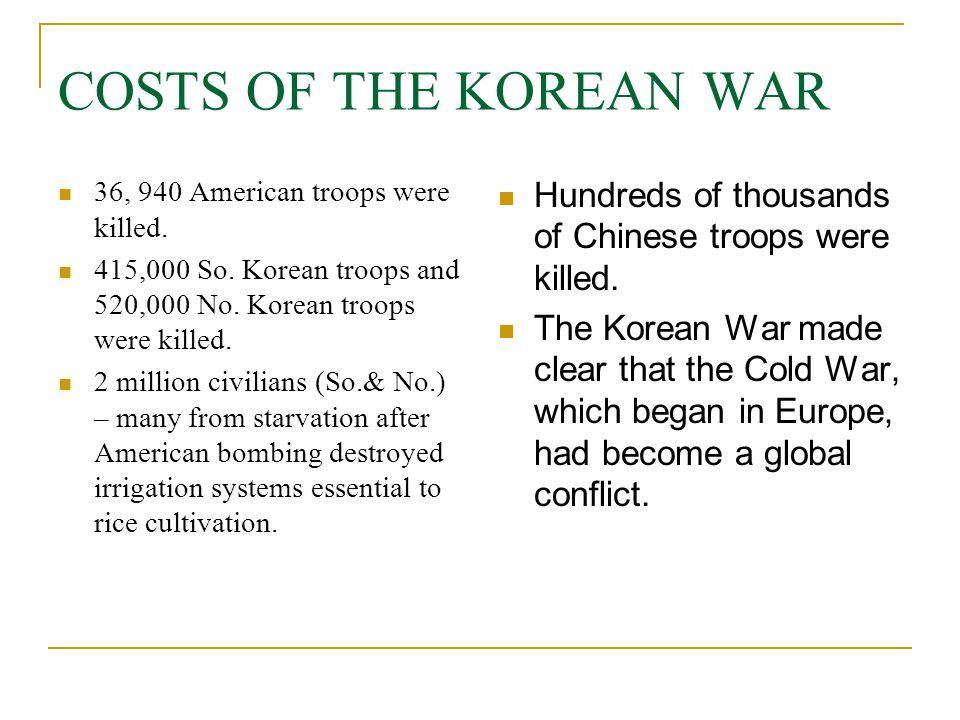 COSTS OF THE KOREAN WAR 36, 940 American troops were killed. 415,000 So. Korean troops and 520,000 No. Korean troops were killed. 2 million civilians